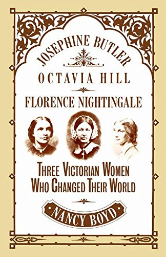 Josephine Butler, Octavia Hill, Florence Nightingale: Three Victorian Women Who Changed Their World By Nancy Boyd