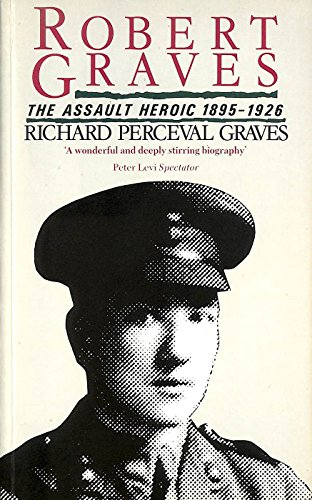 Robert Graves: The Assault Heroic 1895-1926 By Richard Perceval Graves
