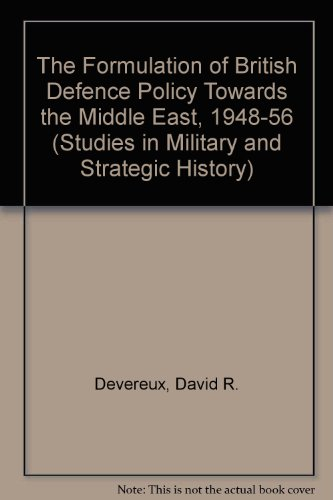 The Formulation of British Defence Policy Towards the Middle East, 1948-56 By David R. Devereux