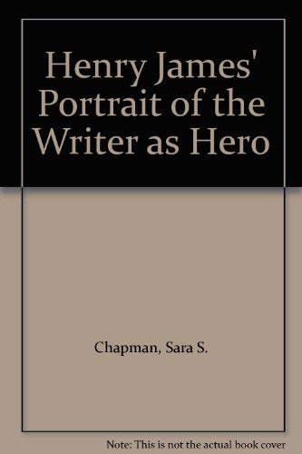 Henry James' Portrait of the Writer as Hero By Sara S. Chapman