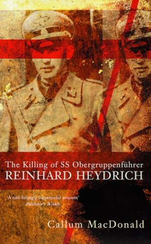 The Killing of Obergruppenfuhrer Reinhard Heydrich, 27th May, 1942 By Callum MacDonald