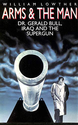 Arms and the Man: Dr. Gerald Bull, Iraq, and the Supergun By William Lowther