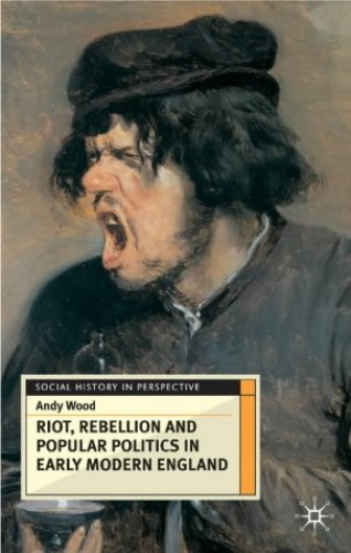 Riot, Rebellion and Popular Politics in Early Modern England By Andy Wood