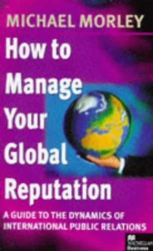 How to Manage Your Global Reputation By Michael Morley