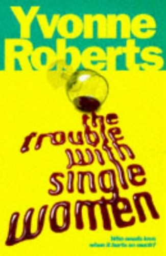 The Trouble with Single Women By Yvonne Roberts