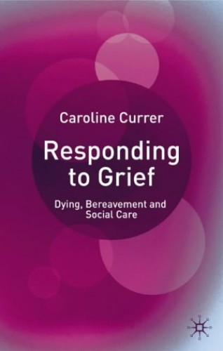 Responding to Grief: Dying, Bereavement and Social Care By Caroline Currer