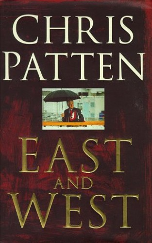 East and West: China, Power and the Future of Asia By Chris Patten