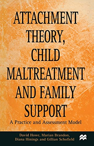 Attachment Theory, Child Maltreatment and Family Support: A Practice and Assessment Model By David Howe