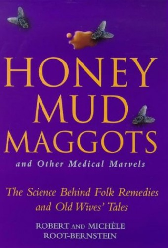 Honey, Mud, Maggots and Other Medical Marvels By Robert Scott Root-Bernstein