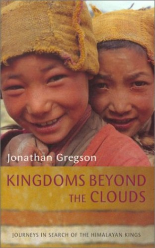 Kingdoms Beyond the Clouds: Journeys in Search of the Himalayan Kings by Jonathan Gregson