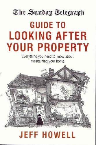 The Sunday Telegraph Guide to Looking After your Property By Jeff Howell