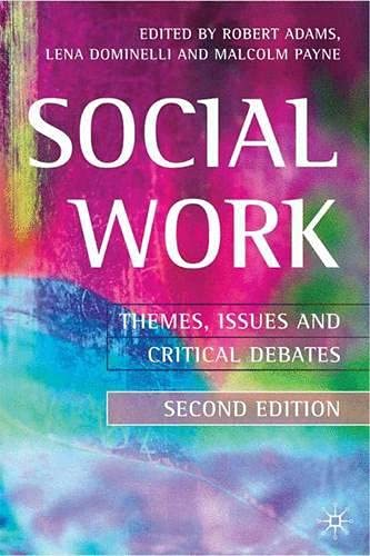 Social Work 2nd ed: Themes, Issues and Critical Debates Edited by Robert Adams