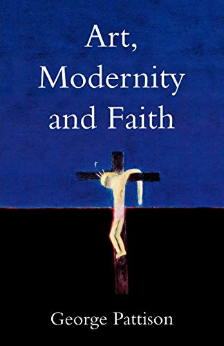 Art, Modernity and Faith By Professor George Pattison