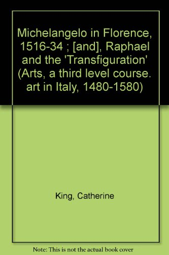 Michelangelo in Florence, 1516-34 ; [and], Raphael and the 'Transfiguration' (Arts, a third level course. art in Italy, 1480-1580) By Catherine King