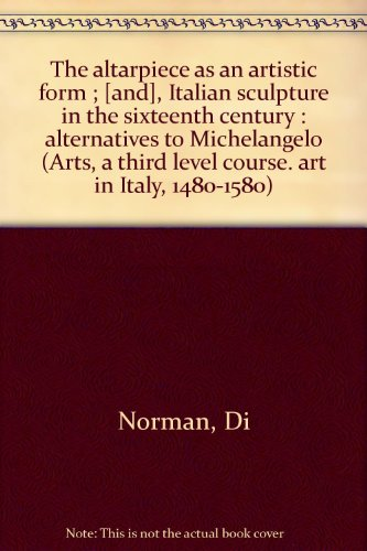 The altarpiece as an artistic form ; [and], Italian sculpture in the sixteenth century : alternatives to Michelangelo (Arts, a third level course. art in Italy, 1480-1580) By Di Norman