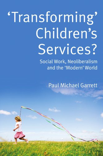 Transforming' children's services: social work, neoliberalism and the 'modern' world: Social Work, Neoliberalism and the 'Modern' World By Paul Garrett