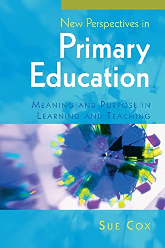 New Perspectives in Primary Education: Meaning and Purpose in Learning and Teaching By Sue Cox