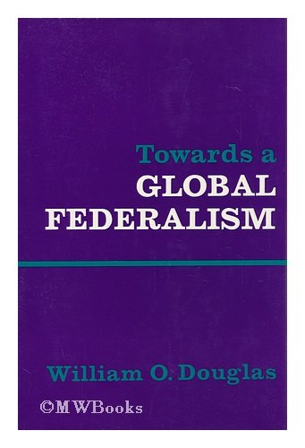 Towards a Global Federalism By William Orville Douglas