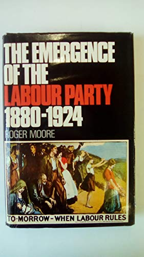 Emergence of the Labour Party, 1880-1924 By Roger Moore