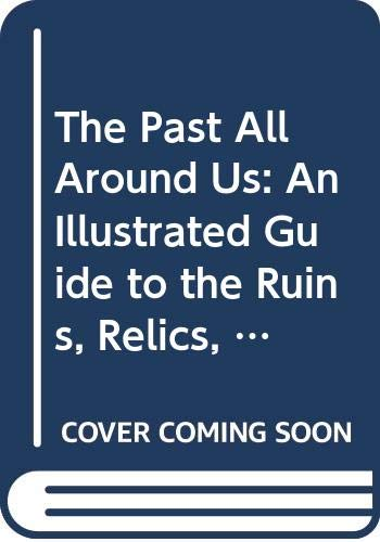 The Past All Around Us: An Illustrated Guide to the Ruins, Relics, Monuments, Castles, Cathedrals, Historic Buildings and Industrial Landmarks of Britain By Reader's Digest Association