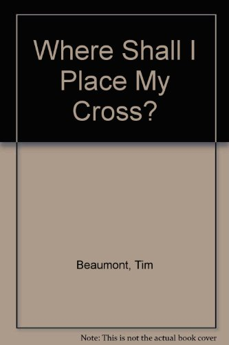 Where Shall I Place My Cross? By Tim Beaumont