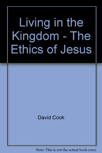 Living in the Kingdom - The Ethics of Jesus by E.David Cook