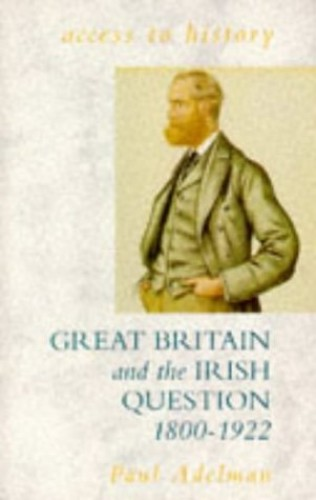 Great Britain and the Irish Question, 1800-1922 By Paul Adelman