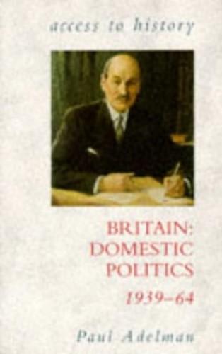 Access To History: Britain - Domestic Politics, 1939-64 By Paul Adelman