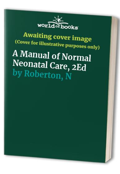 A Manual of Normal Neonatal Care, 2Ed (Hodder Arnold Publication) By N. R. C. Roberton