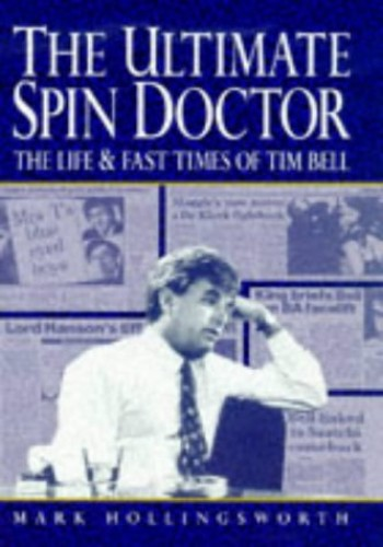 The Ultimate Spin Doctor: Life and Fast Times of Tim Bell by Mark Hollingsworth