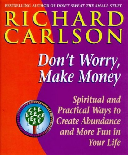 Don't Worry, Make Money: Spiritual and Practical Ways to Create Abundance and More Fun in Your Life by Richard Carlson
