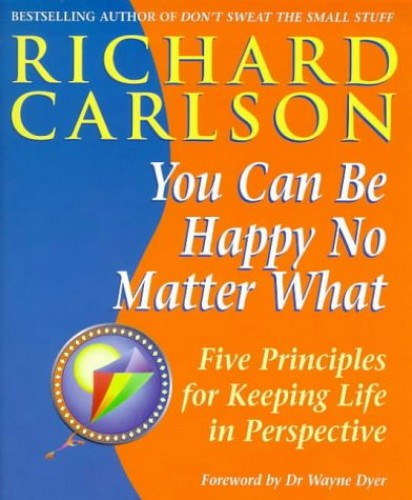You Can be Happy No Matter What: Five Principles for Keeping Life in Perspective by Richard Carlson