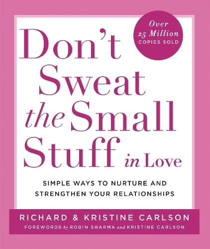 Don't Sweat the Small Stuff in Love: Simple Ways to Nuture and Strengthen Your Relationships While Avoiding the Habits That Break Down Your Loving Connection by Richard Carlson