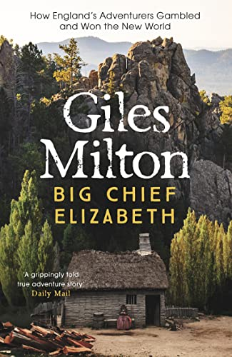 Big Chief Elizabeth: How England's Adventurers Gambled and Won the New World by Giles Milton