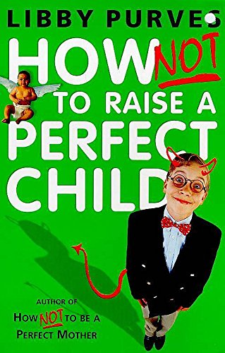 How Not to Raise a Perfect Child By Libby Purves