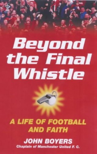 Beyond the Final Whistle: A Life of Football and Faith (Hodder Christian books) By John Boyers