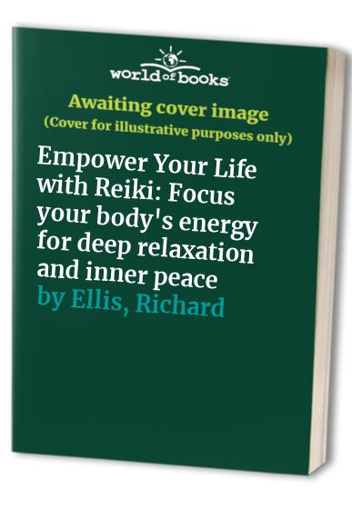 Empower Your Life with Reiki: Focus Your Body's Energy for Deep Relaxation and Inner Peace by Richard Ellis