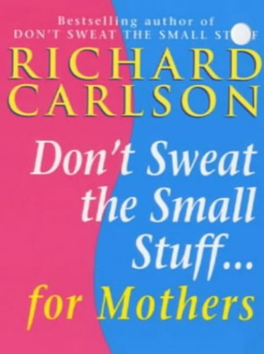Don't Sweat the Small Stuff for Mothers By Richard Carlson