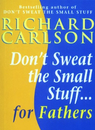 Don't Sweat the Small Stuff for Fathers By Richard Carlson