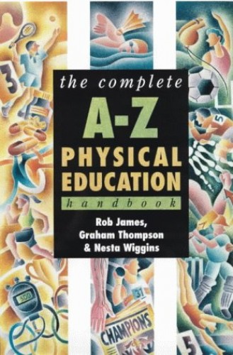 The Complete A-Z Physical Education Handbook By Rob James