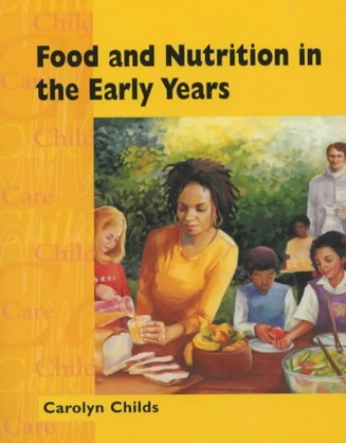 Food and Nutrition in the Early Years By Carolyn Childs