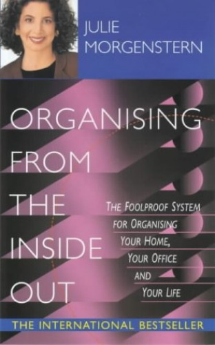 Organising From The Inside Out: The Foolproof System for Organising Your Home, Your Office, and Your Life by Julie Morgenstern