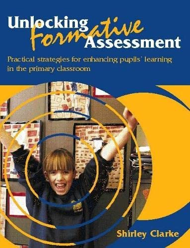Unlocking Formative Assessment: Practical strategies for enhancing pupils' learning in the primary classroom By Shirley Clarke