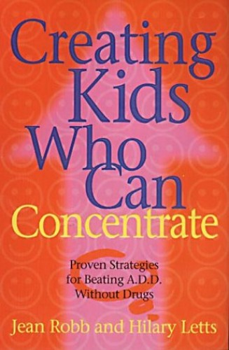 Creating Kids Who Can Concentrate: Proven Strategies for Beating ADD Without Drugs By Jean Robb