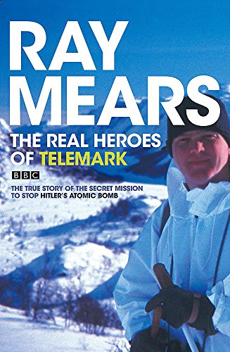 The Real Heroes of Telemark: The True Story of the Secret Mission to Stop Hitler's Atomic Bomb by Ray Mears