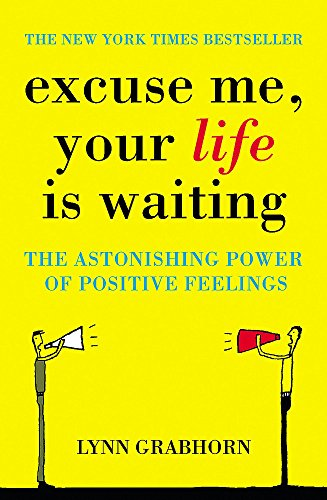 Excuse Me, Your Life is Waiting: The Power of Positive Feelings By Lynn Grabhorn