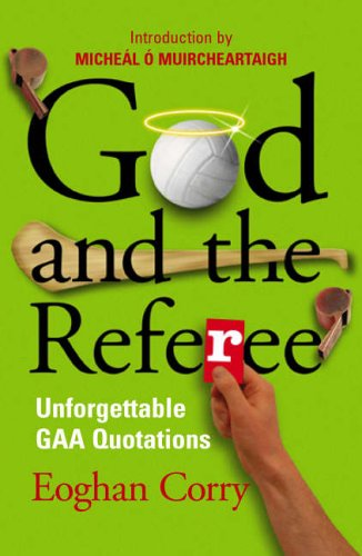 God and the Referee: Unforgettable GAA Quotations By Eoghan Corry