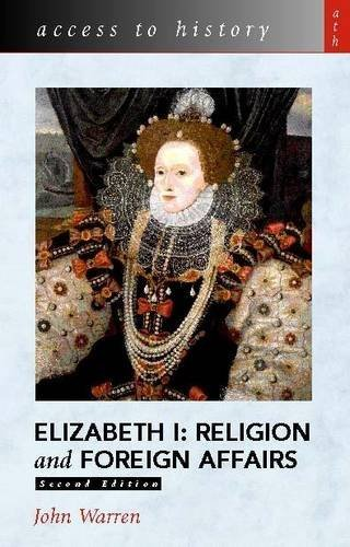 Access to History: Elizabeth I: Religion and Foreign Affairs By John Warren