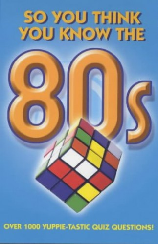 The So You Think You Know: So You Think You Know the 80s? By Clive Gifford