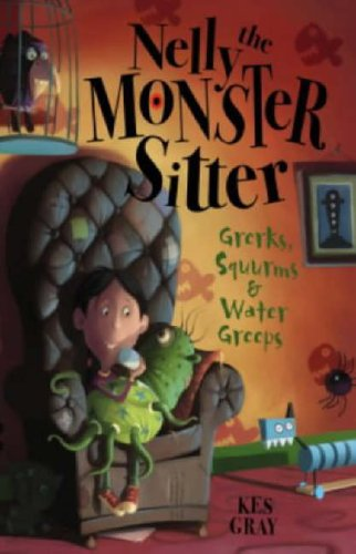 Nelly The Monster Sitter: Grerks, Squurms and Water Greeps By Kes Gray